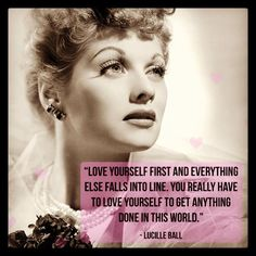 """""""Love yourself first and everything else falls into line. You really have to love yourself to get anything done in this world."""" - Lucille Ball"""