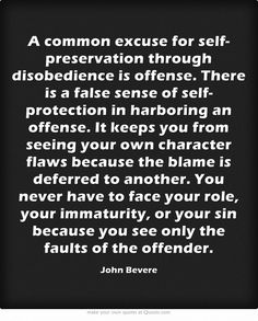 A common excuse for self-preservation through disobedience is offense. There is a false sense of self-protection in harboring an offense. It keeps you from seeing your own character flaws because the blame is deferred to another. You never have to face your role, your immaturity, or your sin because you see only the faults of the offender.