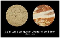 The moon: cheese | Jupiter: Bacon!