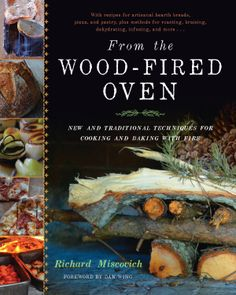 From the Wood-Fired Oven: New and Traditional Techniques for Cooking and Baking with Fire by Richard Miscovich