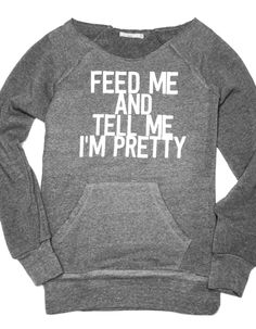 I need one! Not only is this sweatshirt adorable, Abundant Heart will be donating 50% of all profits from this 'Feed me & tell me I'm pretty' design to the Feed America Foundation!