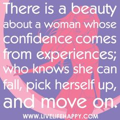 There is a beauty about a woman whose confidence comes from experiences; who knows she can fall, pick herself up, and move on. quotes-i-live-by