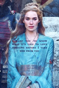 """I want you to know what it's like to love someone before I take her from you."" Cersei Lannister to Tyrion Lannister"