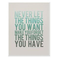 """""""Never let the things you want make you forget the things you have."""""""