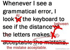 """Who else wants to check their grammar?  """"Whenever i see a grammatical error, i look TO the keyboard to see if the distance OF THE letters makes IT ACCEPTABLE THE MISTAKE""""  Really? :)"""