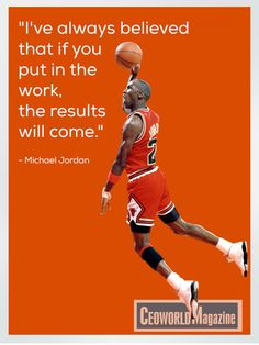 """""""I've always believed that if you put in the work, the results will come."""" ~ Michael Jordan"""