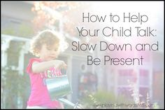 How to Help Your Child Talk: Slow Down and Be Present - Playing With Words 365