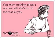 You know nothing about a woman until she's drunk and mad at you.