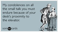 Funny Workplace Ecard: My condolences on all the small talk you must endure because of your desks proximity to the elevator.