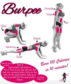 The Burpee  Burpee Burns: 110 Calories in 10 Minutes. How To: Start in squat position with hands on floor in front of you. Hop with your feet back into a pushup position. Bring our feet back into the squat position. Jump up as high as possible from the squat position. Repeat. 1 per minute. Repeat 10x. Key is Speed Muscles Used: Pectoralis, Triceps, Abs, Glutes, Hamstrings, Quads & Deltoids. NOW I KNOW WHAT A BURPEE IS! LOL female fitness, burpe, burn calories, fitness tips, fat burning, toning exercises, total body workouts, thigh exercises, fit motivation