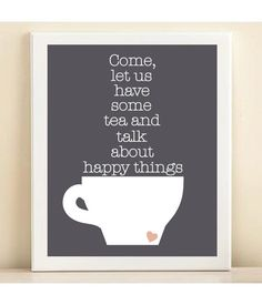 """Come, let us have some tea and talk about happy things."""