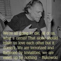 """""""We're all going to die, all of us, what a circus! That alone should make us love each other but it doesn't. We are terrorized and flattened by trivialities, we are eaten up by nothing."""""""