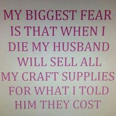 """""""My biggest fear is that when I die my Husband will sell all my craft supplies for what I told him they cost."""""""