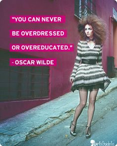 You can never be overdressed or overeducated!