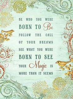 be who you were born to be. . . .follow your dreams. . .