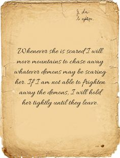 Whenever she is scared I will move mountains to chase away whatever demons may be scaring her. If I am not able to frighten away the demons, I will hold her tightly until they leave.