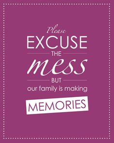 Please excuse the mess, but our family is making memories. #quote *always loved this...