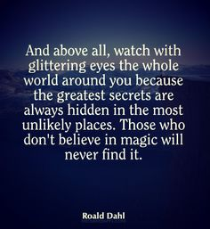 And above all, watch with glittering eyes the whole world around you because the greatest secrets are always hidden in the most unlikely places. Those who don`t believe in magic will never find it.~ Roald Dahl