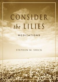 Consider the Lilies: Meditations. Stephen M. Shick. These meditations, born out of Shick's finely honed mystical naturalism, are exquisitely rythmic. They lure us outdoors to soak in the silent, wondrous, somber reflection and they push us inside, to excavate riches from our inner realms.