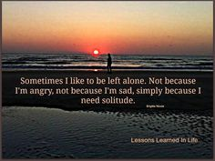 sometimes i like to be left alone. not because i'm angry, not because i'm sad, simply because i need solitude