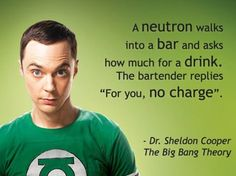 "A neutron walks into a bar - Sheldon Cooper from The Big Bang Theory quote: A neutron walks into a bar and asks how much for a drink. The bartender replies ""For you, no charge."""
