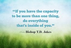 If you have the capacity to be more than one thing, do everything that's inside of you.  bishop td jakes quote