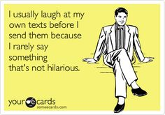 So true. I'm so funny!