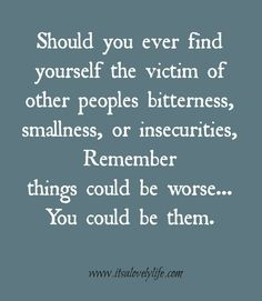 Don't be the one whose bitterness, smallness, and insecurities spill over into other peoples lives.
