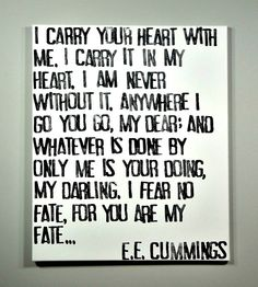 """I Carry Your Heart"" by E.E. Cummings : : :    I carry your heart with me. I carry it in  my heart. I am never without it. Anywhere I go you go, my dear; and whatever is done by only me is your doing, my darling.  I fear no fate, for you are my fate..."