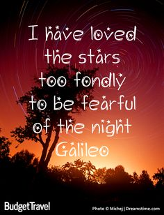 I have loved the stars too fondly to be fearful of the night. Galileo was wise.