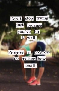 Don't Stop Trying Just Because You've Hit a Wall.  Progress is Progress No Matter How Small! - healthandfitnessnewswire.com  #Quotes #Fitnessquotes #Life
