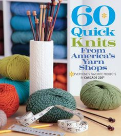 60 Quick Knits From America's Yarn Shops: Everyone's Favorite Projects in Cascade 220 by Sixth & Spring Books.