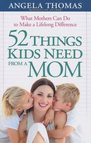 52 Things Kids Need from a Mom  -               By: Angela Thomas