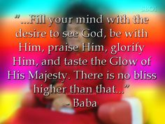 Fill your mind with the desire to see God...  https://www.facebook.com/sathya.sai.baba.samadhi