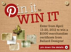 "Enter the ""Pin it to Win it"" Ballard Sweepstakes from April 13-20, 2012 & pin your favorite Ballard pieces to win a Ballard merchandise certificate! Click for details."