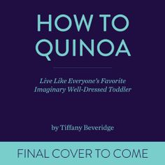 Pre-order now! How to Quinoa: Live Like Everyone's Favorite Imaginary Well-Dressed Toddler by Tiffany Beveridge.  http://www.amazon.com/dp/076245427X/ref=cm_sw_r_pi_dp_rjDQsb0NBENZGYS6