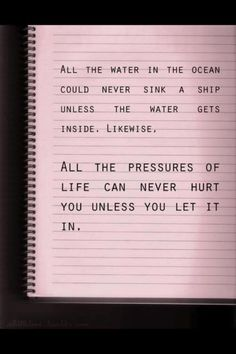 """Perfect """"All of the water in the ocean could never sink a ship unless the water gets inside, likewise. All of the pressures of life never hurt you unless you let then in."""""""