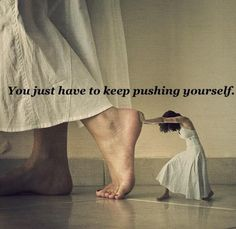 you just have to keep pushing yourself