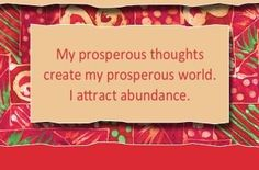 My prosperous thoughts create my prosperous world. I attract abundance.  ~ Louise L. Hay