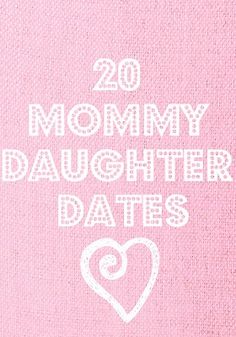 20 Mommy-Daughter Date Ideas. So good!