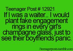 I wouldn't,but the thought of the idea is funny......Teenager Posts