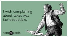 I wish complaining about taxes was tax deductible.