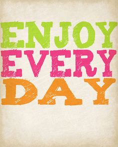 Enjoy every day of your life <3