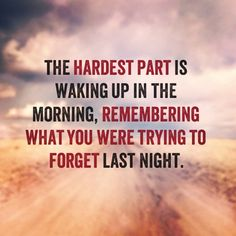 the hardest part is waking up in the morning, remembering what you were trying to forget last night... Heartache Quotes,...