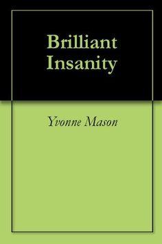 Brilliant Insanity by Yvonne Mason, http://www.amazon.com/dp/B00267SWG4/ref=cm_sw_r_pi_dp_5-KQqb06HXF2D