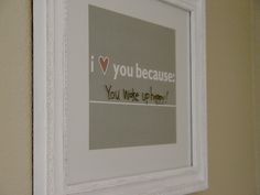 I love you because ____:  Leave line blank, frame, write with dry-erase to change anytime.  I think every marriage needs this.