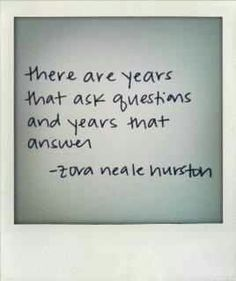 There are years that ask questions and years that answer.  - Zora Neale Hurston