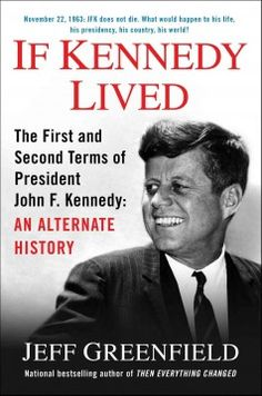 Catalog - If Kennedy lived : the first and second terms of President John F. Kennedy : an alternate history / Jeff Greenfield.