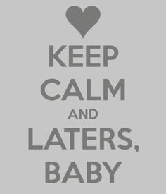 Keep Calm and Laters, Baby