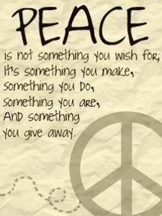 PEACE is not something you wish for, it's something you make, something you do, something you are, and something you give away.